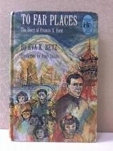 TO FAR PLACES, STORY OF FRANCIS X. FORD by Eva K. Betz; ILLUSTRATED