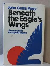 BENEATH THE EAGLE'S WINGS, John Curtis Perry, Americans in Occupied Japan,