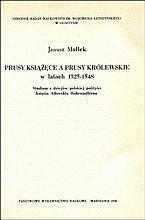 MAŁŁEK Janusz - Prusy Książęce a Prusy Królewskie w latach 1525-1548. Studium z dziejów polskiej pol