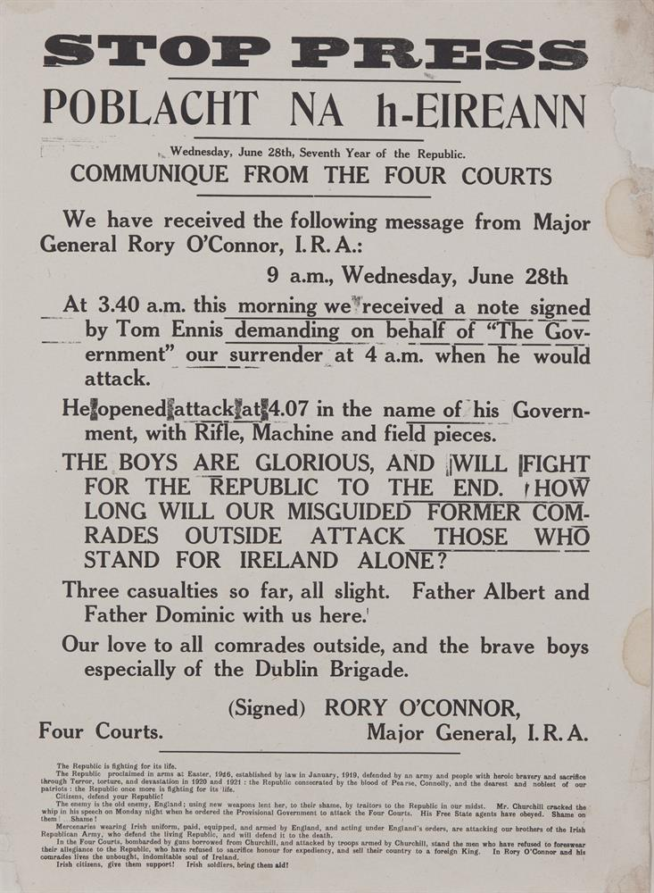 "RORY O'CONNOR'S COMMUNIQUE FROM THE FOUR COURTSA poster headed 'STOP PRESS' and communicating General Rory O' Connor's message from the Four Courts, effectively announcing the beginning of the Civil War. 28 June 1922. 49 x 33cm, (19.5 x 13"")'At 3"