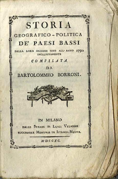 STORIA GEOGRAFICO-POLITICA DE' PAESI BASSI DALLA LORO ORIGINE SINO ALL'ANNO 1790 INCLUSIVAMENTE COMPILATA DA BARTOLOMMEO BORRONI.