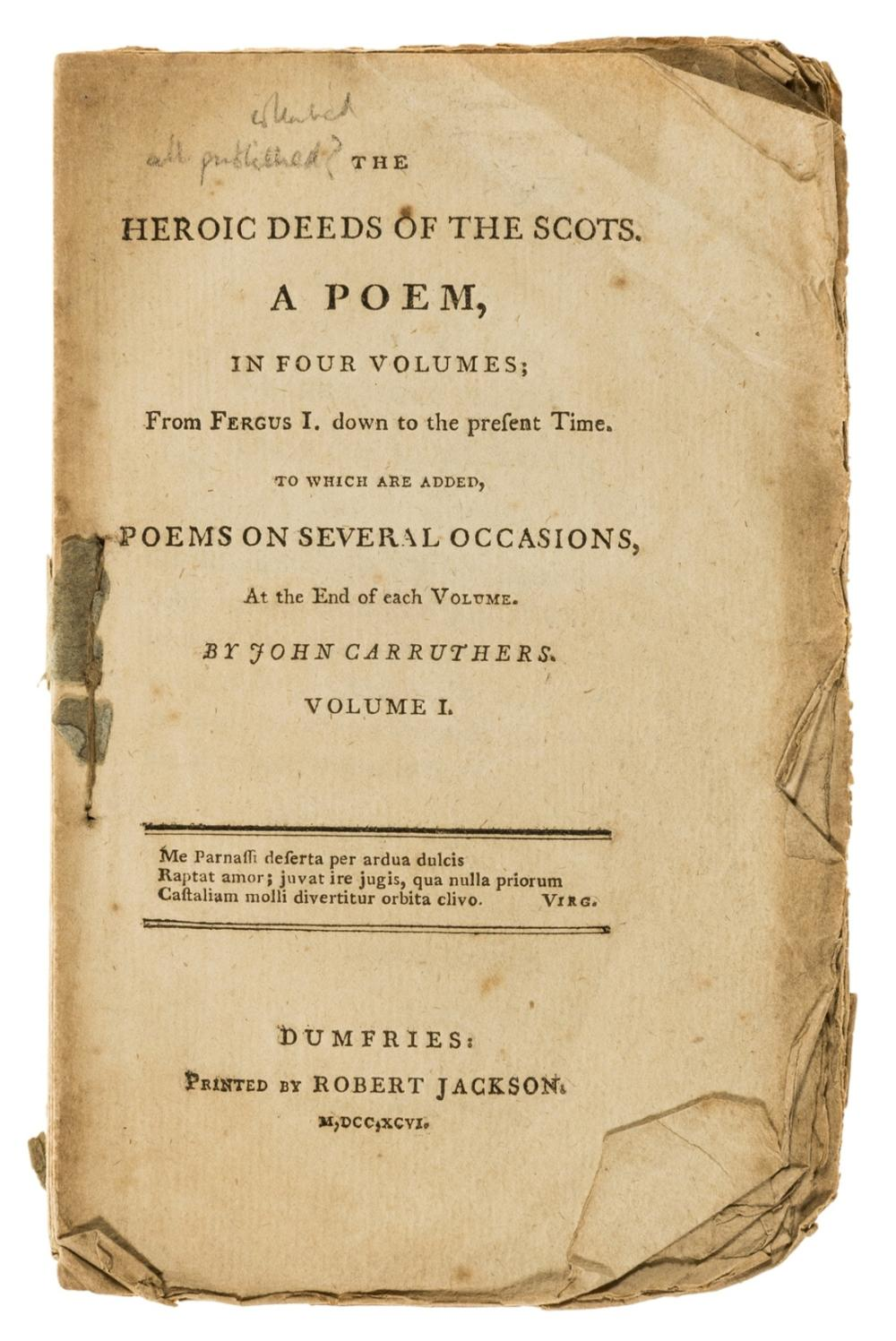Scotland.- Carruthers (John) The heroic deeds of the Scots. A poem, in four volumes; from Fergus I. down to the present time. To which are added, poems on several occasions, rare. ESTC records only …