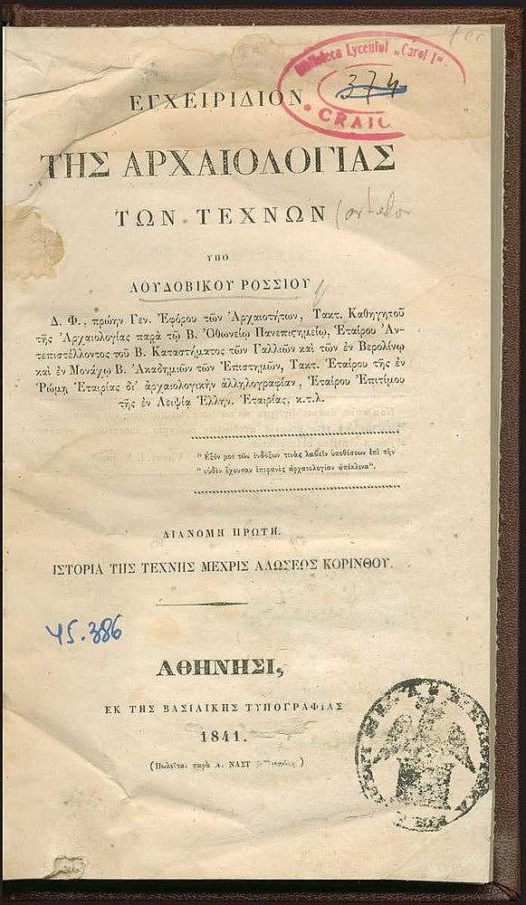 ROSS Ludwig (Λουδοβίκου ΡΟΣΣΙΟΥ), «Εγχειρίδιον της αρχαιολογίας των τεχνών / υπό Λουδοβίκου Ροσσίου ... Διανομή πρώτη. Ιστορία της τέχνης μέχρις αλώσεως Κορίνθου», Αθήνα, εκ της Βασιλικής Τυπογραφίας, 1841. 8ο, [2],β',250,[4]. Κατάλογος συνδρομητών.