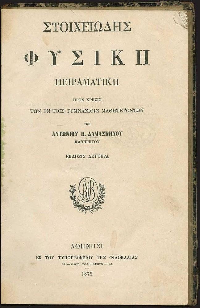ΔΑΜΑΣΚΗΝΟΣ Αντώνιος Β., «Στοιχειώδης Φυσική Πειραματική προς χρήσιν των εν τοις γυμνασίοις μαθητευόντων», Αθήνα, εκ του τυπογραφείου της Φιλοκαλίας, 1879. 8ο, σελ. ιβ', ιη', 460 (λείπει το τελευταίο φύλλο). Πλούσια εικονογραφημένο εντός κειμένου. Δερ