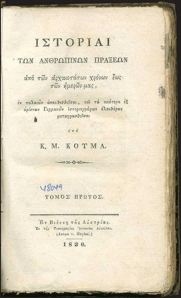 Κούμας Κωνσταντίνος, Ιστορίαι των Ανθρωπίνων Πράξεων από των αρχαιοτάτων χρόνων έως των ημερών μας, / εκ παλαιών απανθισθείσαι, και τα νεώτερα εξ αρίστων Γερμανών ιστοριογράφων ελευθέρως μεταφρασθείσαι υπό Κ. Μ. Κούμα», Εν Βιέννη της Αυστρίας 1830-32
