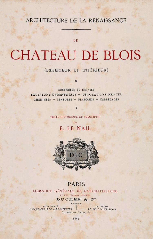 Le Nail Ernest. Le château de Blois (extérieur et intérieur)... Paris: Ducher & C.ie, 1875