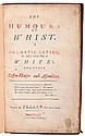 The Humours of Whist. A Dramatic Satire, as Acted every Day at White's and other Coffee-Houses and Assemblies. London: J. Roberts: 1743. Pebbled black cloth over leather spine. Title page in two colors. 8vo. Front board detached; good. Jessel 874.
