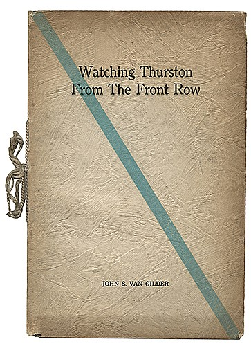 Van Gilder, John S. Watching Thurston from the Front Row. N.p.: Author, [1931]. Walter GibsonÍs Copy. The first (and only) edition, bearing a vellum presentation page reading, ñCome Along Mr. Gibson and sit with us!î PublisherÍs wraps bound with