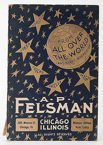 A.P. Felsman. Novelties _ Jokes _ Tricks _ Puzzles _ Magic From All Over the World. Chicago, 1924. PublisherÍs pictorial wrappers. Illustrated. 8vo. 208 pages. Light wear to covers and spine. Good.