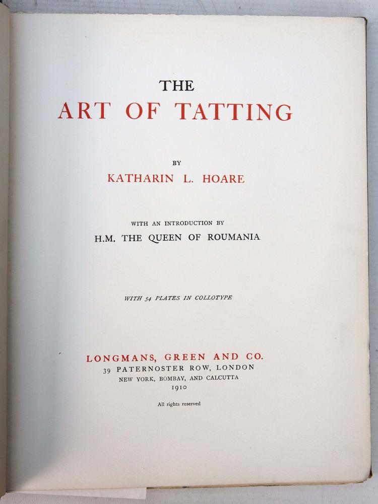 HOARE, Katharin L. (1847-1931).  The Art of Tatting ... With an Introduction by H. M. The Queen of Roumania. London: Longmans, Green and Co., 1910. 4to. Half title, collotype frontispiece, title printed in red and black, 53 collotype plates (blue ink stain at lower edge not affecting letters or plate images). Original reen and tan cloth gilt, uncut. FIRST EDITION. Loosely-inserted is a specimen of fine lacework; a pencil note on the front pastedown states: