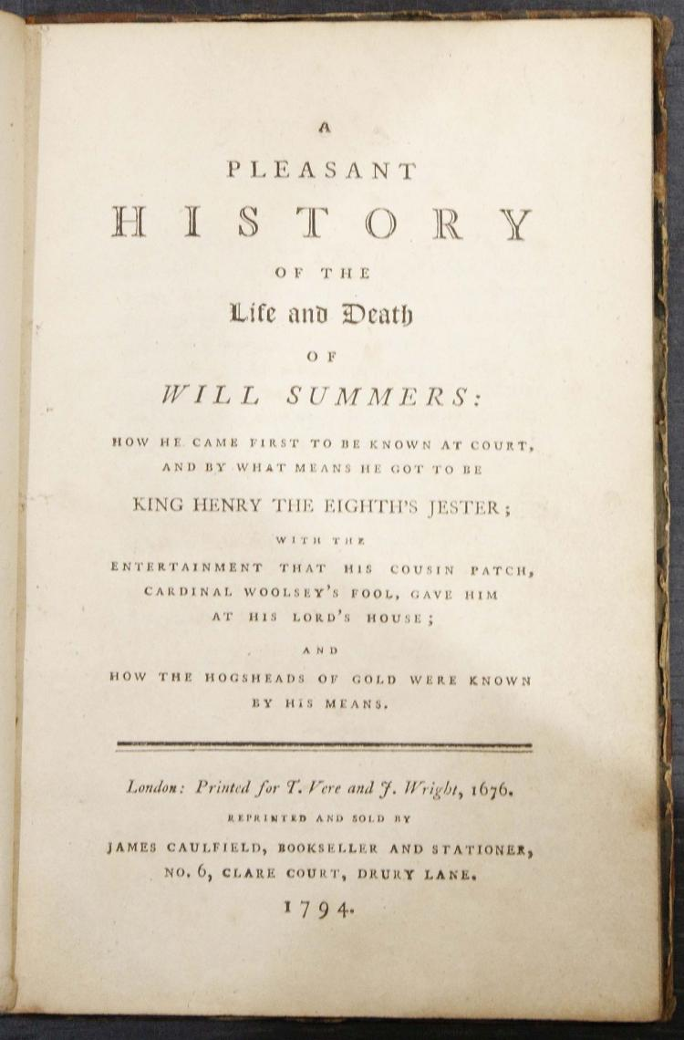 A Pleasant History of the Life and Death of Will Summers: How he Came First to be Known at Court, and by What Means he got to be King Henry the Eighth's Jester; with the Entertainment that his Cousin Patch, Cardinal Woolsey's Fool, Gave him at his Lord's House; and how the Hogsheads of Gold were known by his Means. London: James Caulfield, 1794. 8vo. 6 engraved plates, 2 with hand-colouring (a few leaves torn and repaired, some spotting and staining). Contemporary half calf (upper cover detached, worn and soiled). Provenance: Lord Auckland (armorial bookplate);