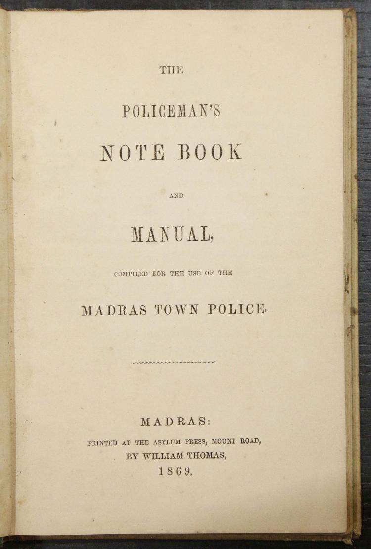 The Policeman's Note Book and Manual, Compiled for the Use of the Madras Town Police. Madras: Printed at the Asylum Press, Mount Road, by William Thomas, 1869. 8vo. RARE: Only one copy in COPAC. An interesting, curious work that poses of the Police Officer questions such as: