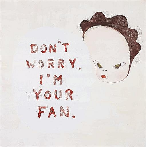 Don't worry I'm your fan