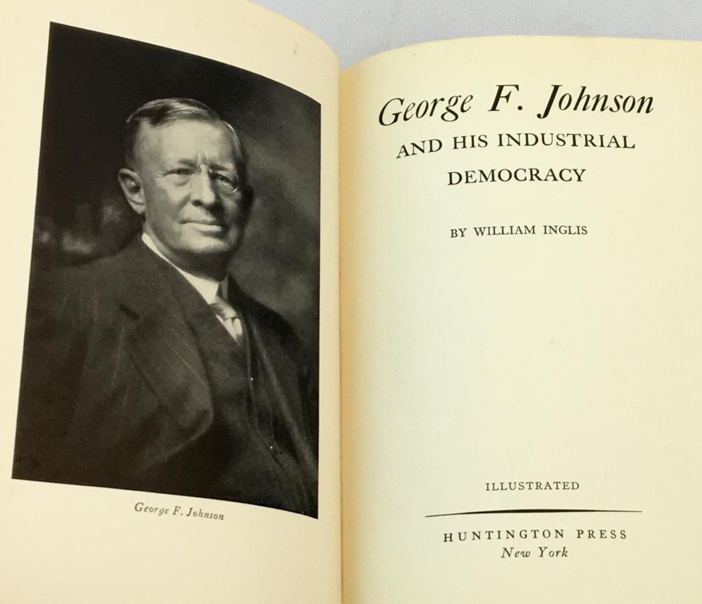 1935 George F. Johnson and His Industrial Democracy by William Inglis FIRST EDITION